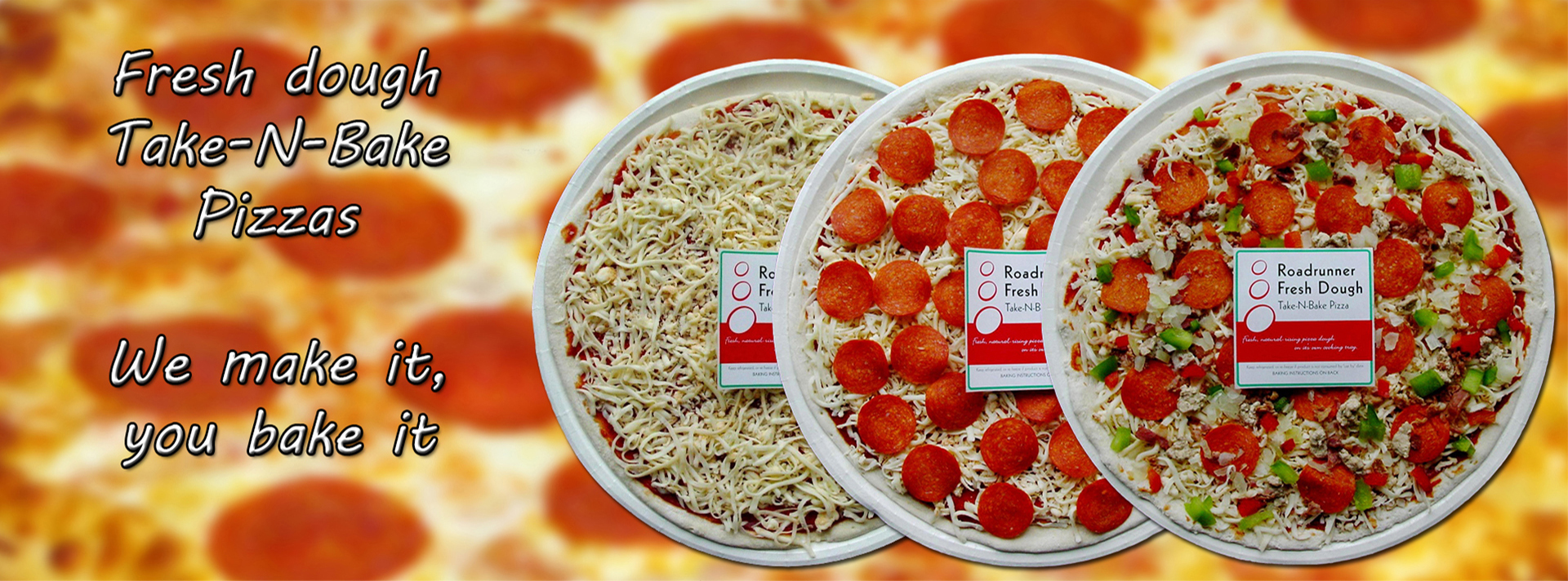 Fresh dough take-n-bake pizzas. We make it, you bake it.
